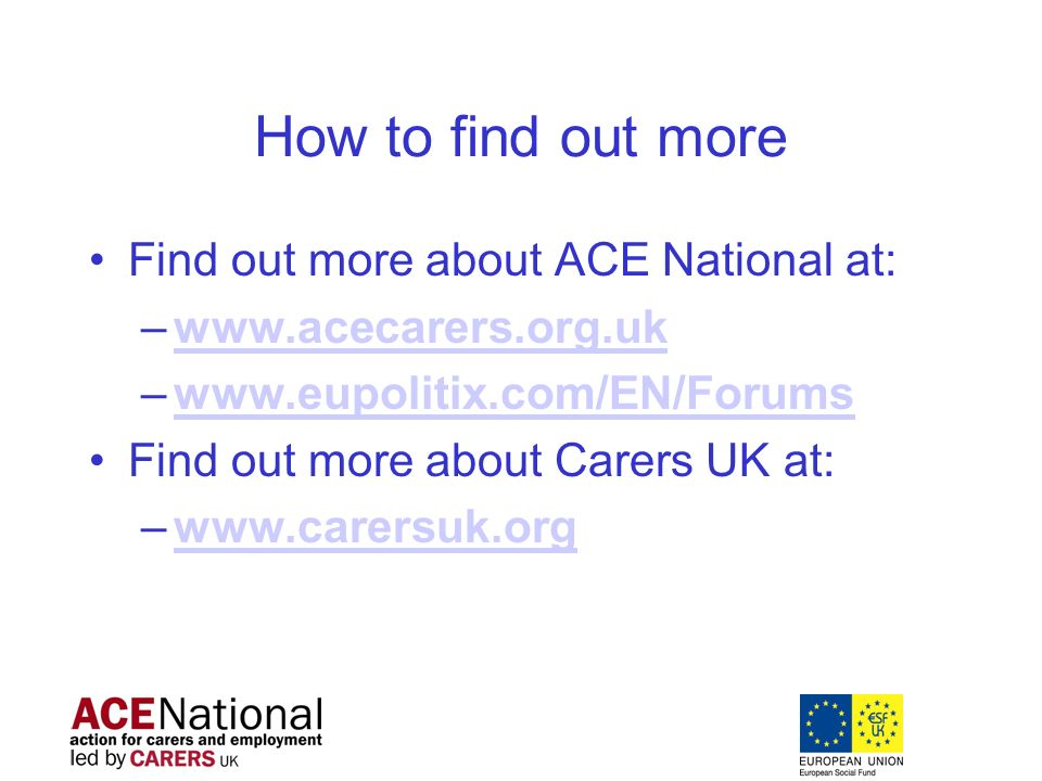 How to find out more Find out more about ACE National at: –www.acecarers.org.ukwww.acecarers.org.uk –www.eupolitix.com/EN/Forumswww.eupolitix.com/EN/Forums Find out more about Carers UK at: –www.carersuk.orgwww.carersuk.org