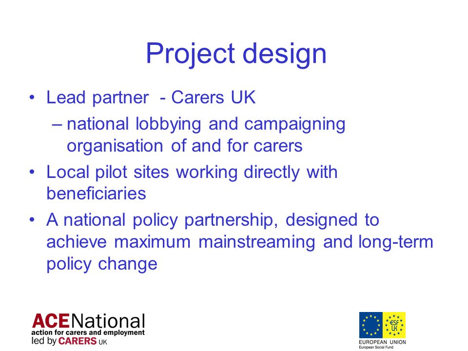 Project design Lead partner - Carers UK –national lobbying and campaigning organisation of and for carers Local pilot sites working directly with beneficiaries A national policy partnership, designed to achieve maximum mainstreaming and long-term policy change