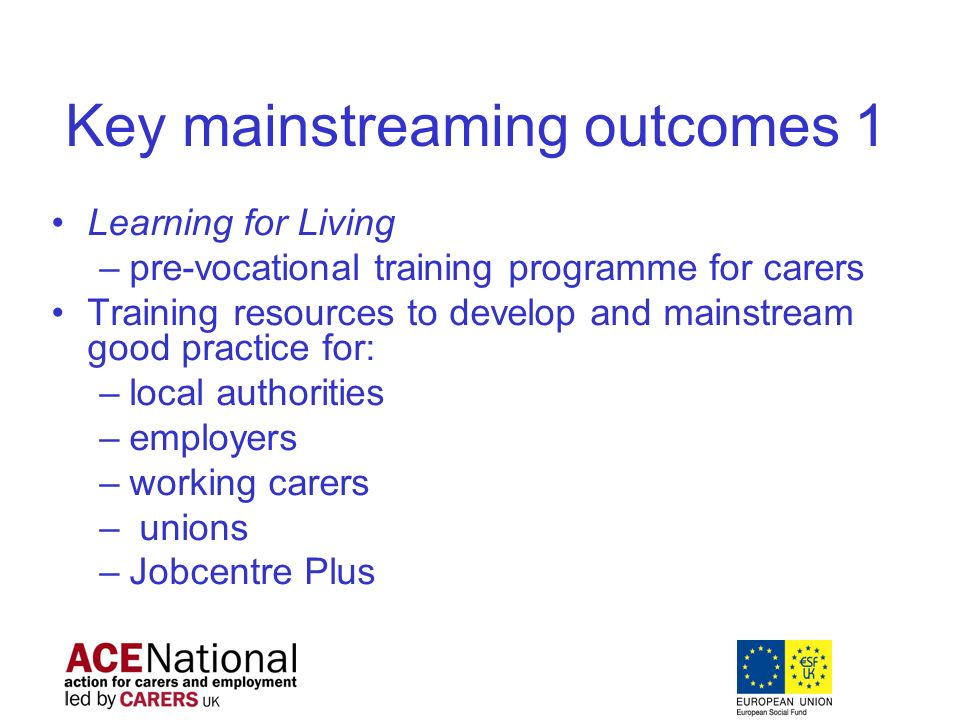 Key mainstreaming outcomes 1 Learning for Living –pre-vocational training programme for carers Training resources to develop and mainstream good practice for: –local authorities –employers –working carers – unions –Jobcentre Plus
