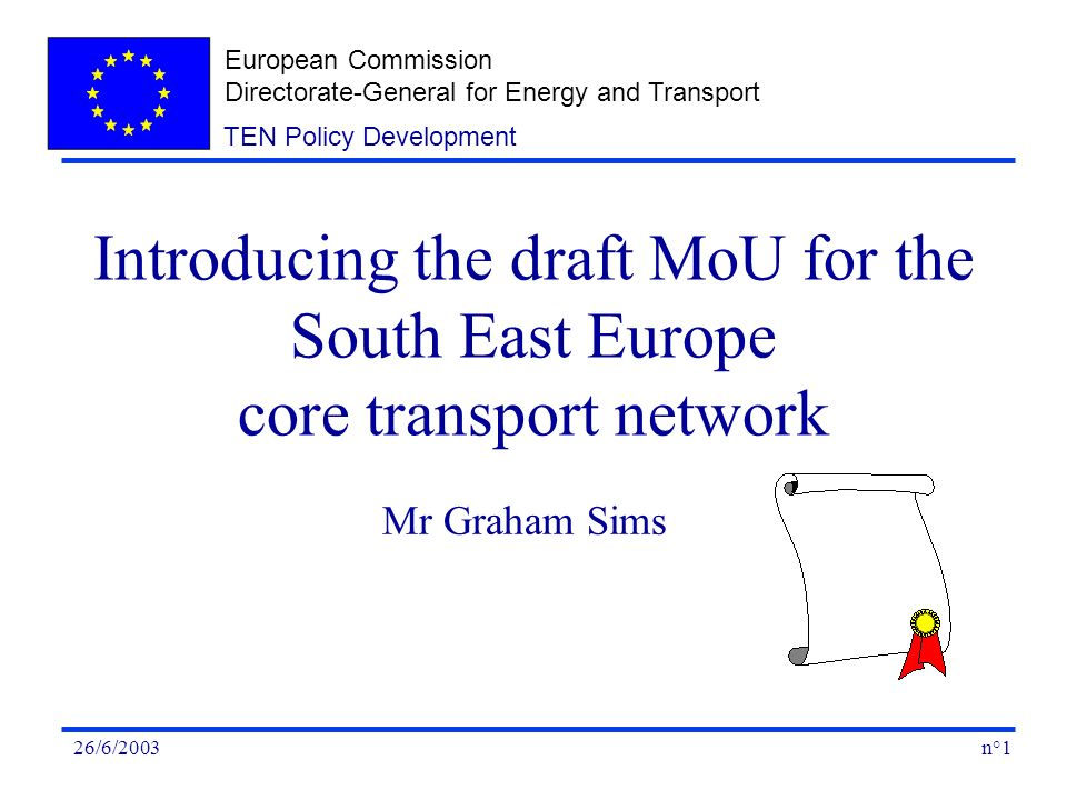 European Commission Directorate-General for Energy and Transport n°126/6/2003 TEN Policy Development Introducing the draft MoU for the South East Europe core transport network Mr Graham Sims