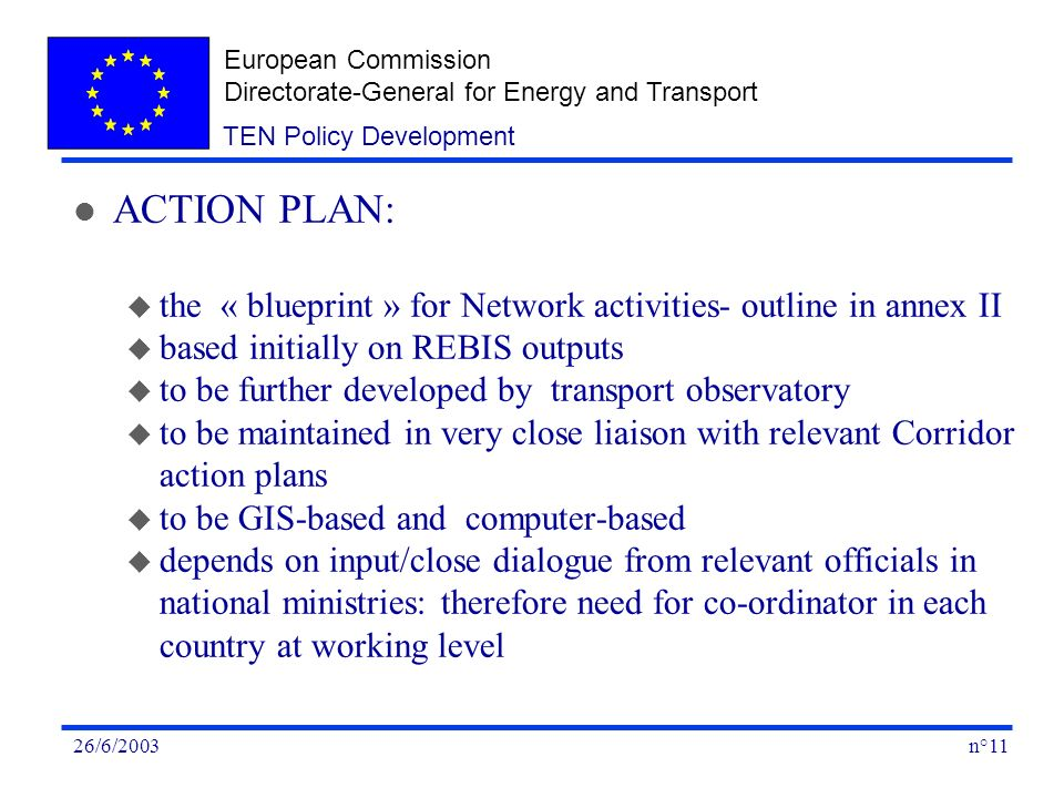 European Commission Directorate-General for Energy and Transport n°1126/6/2003 TEN Policy Development l ACTION PLAN: u the « blueprint » for Network activities- outline in annex II u based initially on REBIS outputs u to be further developed by transport observatory u to be maintained in very close liaison with relevant Corridor action plans u to be GIS-based and computer-based u depends on input/close dialogue from relevant officials in national ministries: therefore need for co-ordinator in each country at working level