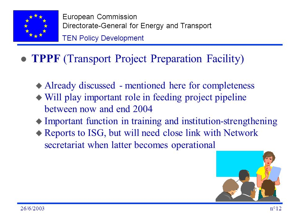 European Commission Directorate-General for Energy and Transport n°1226/6/2003 TEN Policy Development l TPPF (Transport Project Preparation Facility) u Already discussed - mentioned here for completeness u Will play important role in feeding project pipeline between now and end 2004 u Important function in training and institution-strengthening u Reports to ISG, but will need close link with Network secretariat when latter becomes operational