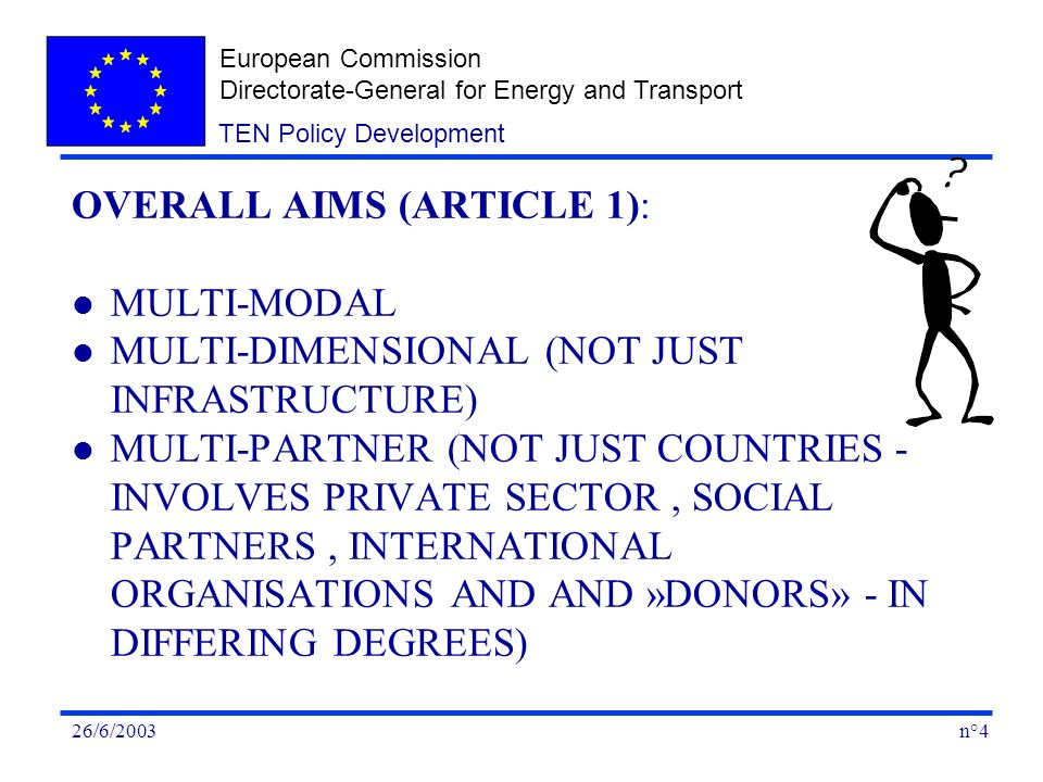 European Commission Directorate-General for Energy and Transport n°426/6/2003 TEN Policy Development OVERALL AIMS (ARTICLE 1): l MULTI-MODAL l MULTI-DIMENSIONAL (NOT JUST INFRASTRUCTURE) l MULTI-PARTNER (NOT JUST COUNTRIES - INVOLVES PRIVATE SECTOR, SOCIAL PARTNERS, INTERNATIONAL ORGANISATIONS AND AND »DONORS» - IN DIFFERING DEGREES)