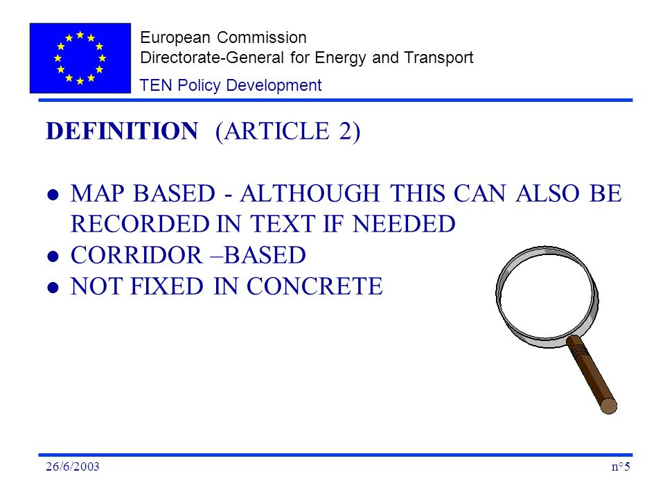 European Commission Directorate-General for Energy and Transport n°526/6/2003 TEN Policy Development DEFINITION (ARTICLE 2) l MAP BASED - ALTHOUGH THIS CAN ALSO BE RECORDED IN TEXT IF NEEDED l CORRIDOR –BASED l NOT FIXED IN CONCRETE