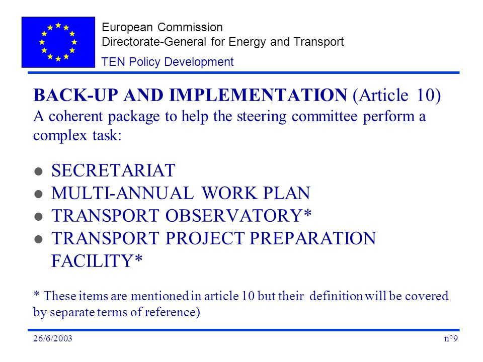 European Commission Directorate-General for Energy and Transport n°926/6/2003 TEN Policy Development BACK-UP AND IMPLEMENTATION (Article 10) A coherent package to help the steering committee perform a complex task: l SECRETARIAT l MULTI-ANNUAL WORK PLAN l TRANSPORT OBSERVATORY* l TRANSPORT PROJECT PREPARATION FACILITY* * These items are mentioned in article 10 but their definition will be covered by separate terms of reference)