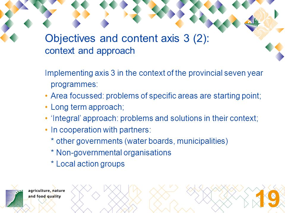 18 Objectives and content axis 3 (1): Objectives Diversifying the rural economy: stimulating new economic activities Support the multifunctional use of rural areas, and by doing so: increase welfare and quality of life of rural and urban population.