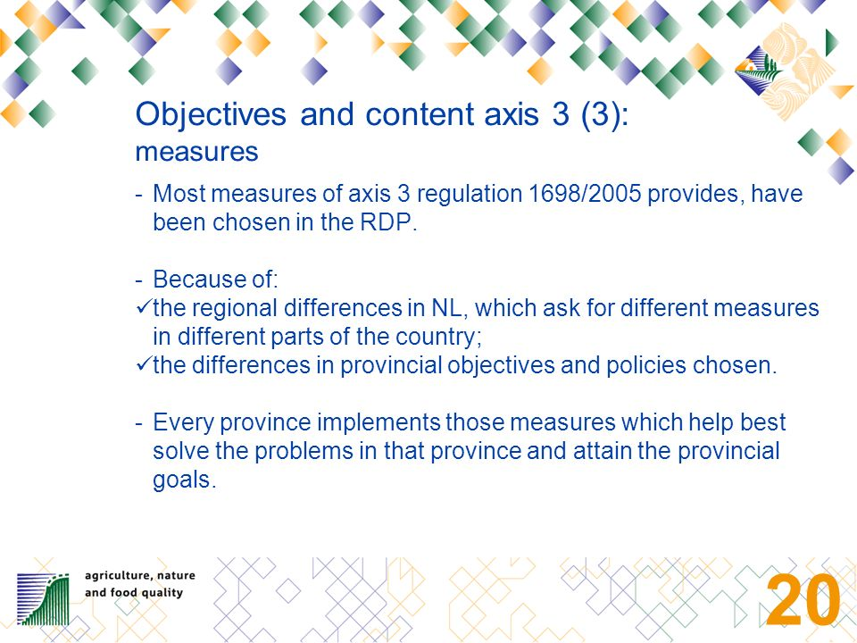19 Objectives and content axis 3 (2): context and approach Implementing axis 3 in the context of the provincial seven year programmes: Area focussed: problems of specific areas are starting point; Long term approach; Integral approach: problems and solutions in their context; In cooperation with partners: * other governments (water boards, municipalities) * Non-governmental organisations * Local action groups