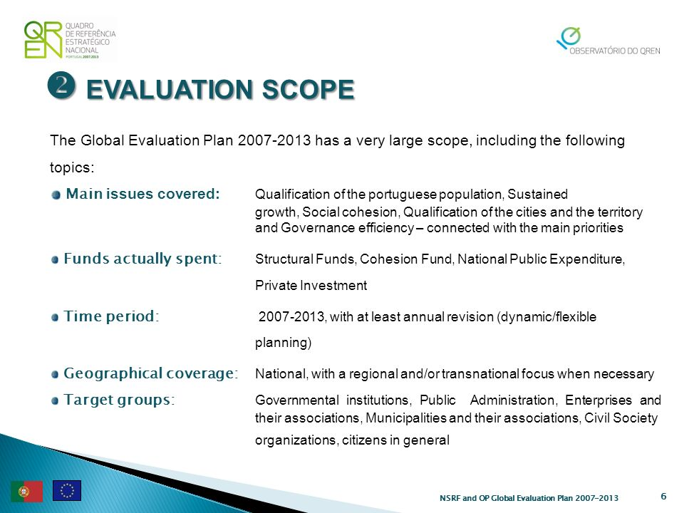 EVALUATION SCOPE EVALUATION SCOPE 6 The Global Evaluation Plan has a very large scope, including the following topics: Main issues covered: Qualification of the portuguese population, Sustained growth, Social cohesion, Qualification of the cities and the territory and Governance efficiency – connected with the main priorities Funds actually spent: Structural Funds, Cohesion Fund, National Public Expenditure, Private Investment Time period: , with at least annual revision (dynamic/flexible planning) Geographical coverage: National, with a regional and/or transnational focus when necessary Target groups: Governmental institutions, Public Administration, Enterprises and their associations, Municipalities and their associations, Civil Society organizations, citizens in general NSRF and OP Global Evaluation Plan