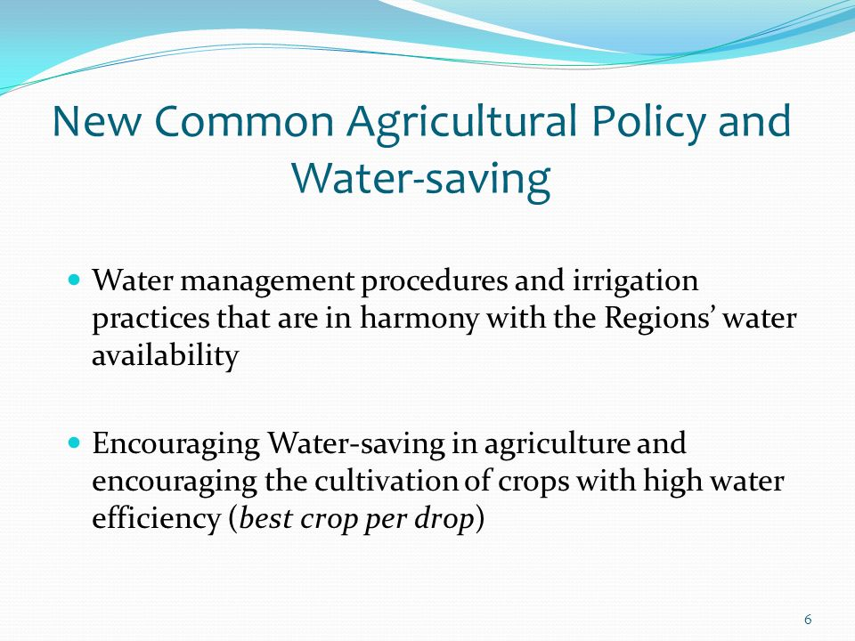 6 New Common Agricultural Policy and Water-saving Water management procedures and irrigation practices that are in harmony with the Regions water availability Encouraging Water-saving in agriculture and encouraging the cultivation of crops with high water efficiency (best crop per drop)