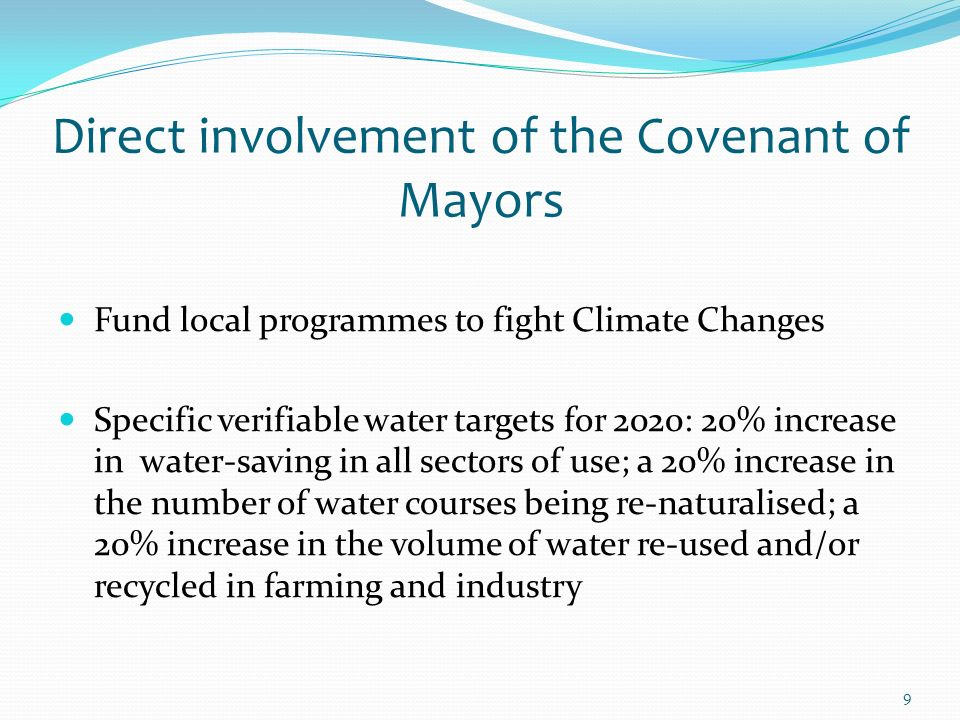 9 Direct involvement of the Covenant of Mayors Fund local programmes to fight Climate Changes Specific verifiable water targets for 2020: 20% increase in water-saving in all sectors of use; a 20% increase in the number of water courses being re-naturalised; a 20% increase in the volume of water re-used and/or recycled in farming and industry
