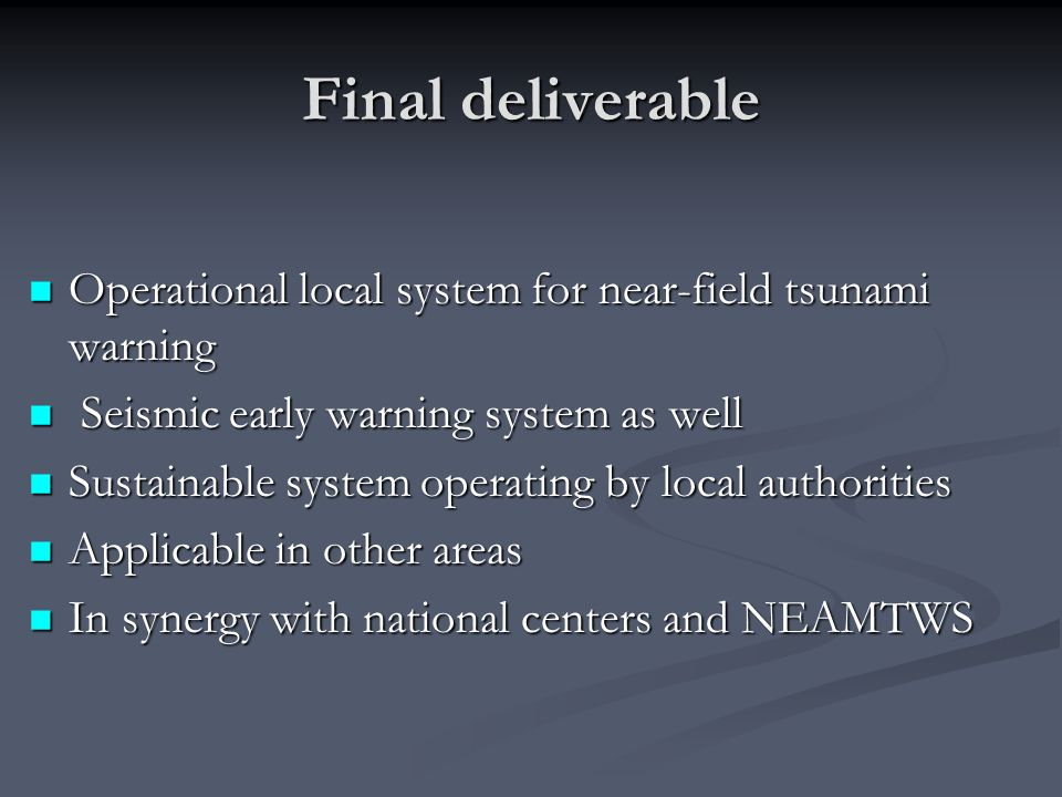 Final deliverable Operational local system for near-field tsunami warning Operational local system for near-field tsunami warning Seismic early warning system as well Seismic early warning system as well Sustainable system operating by local authorities Sustainable system operating by local authorities Applicable in other areas Applicable in other areas In synergy with national centers and NEAMTWS In synergy with national centers and NEAMTWS