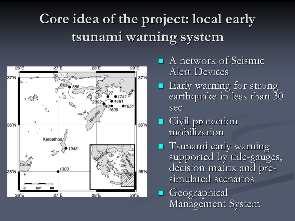 Core idea of the project: local early tsunami warning system A network of Seismic Alert Devices Early warning for strong earthquake in less than 30 sec Civil protection mobilization Tsunami early warning supported by tide-gauges, decision matrix and pre- simulated scenarios Geographical Management System