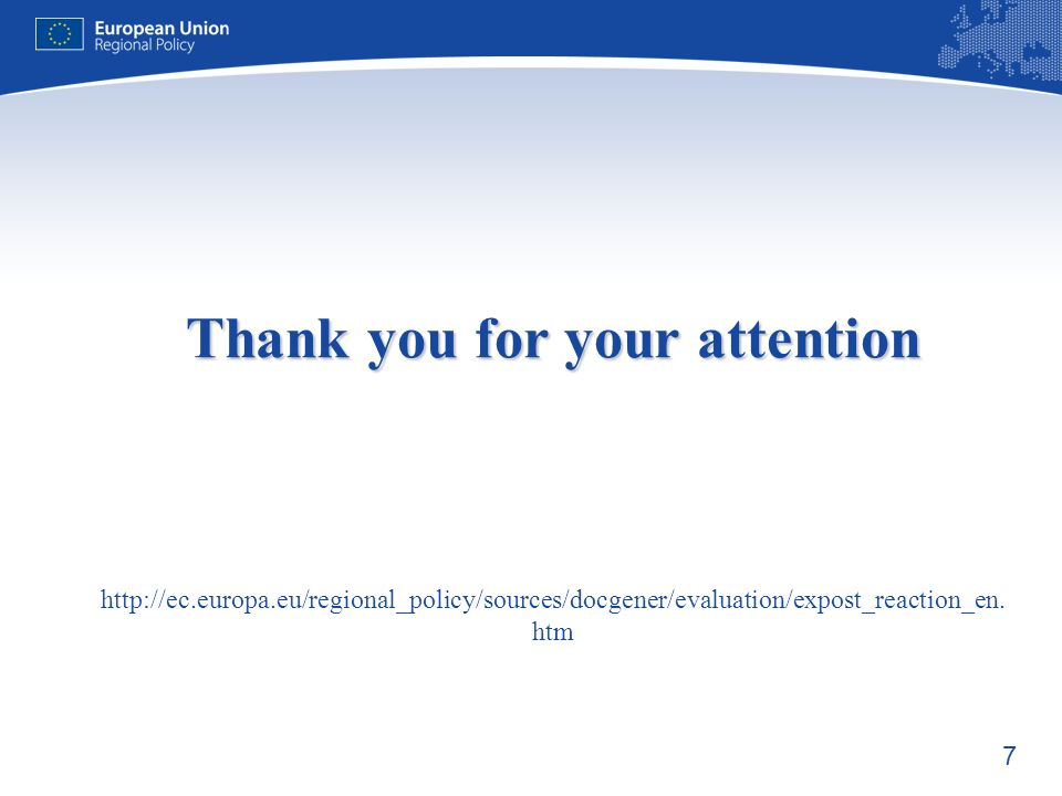 7 Thank you for your attention Thank you for your attention http://ec.europa.eu/regional_policy/sources/docgener/evaluation/expost_reaction_en.