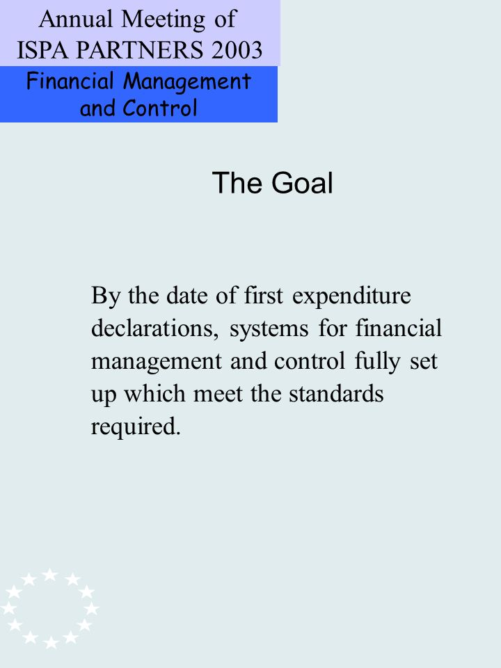 Financial Management and Control Annual Meeting of ISPA PARTNERS 2003 The Goal By the date of first expenditure declarations, systems for financial management and control fully set up which meet the standards required.