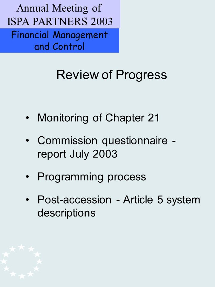 Financial Management and Control Annual Meeting of ISPA PARTNERS 2003 Review of Progress Monitoring of Chapter 21 Commission questionnaire - report July 2003 Programming process Post-accession - Article 5 system descriptions