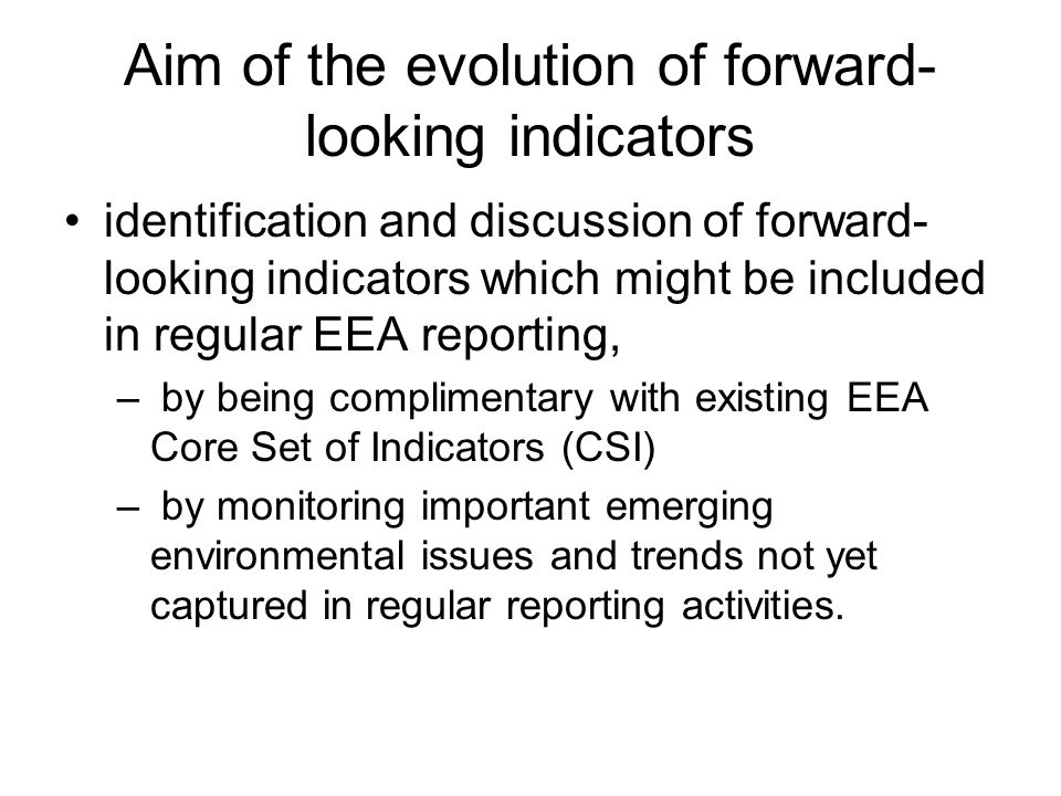 Aim of the evolution of forward- looking indicators identification and discussion of forward- looking indicators which might be included in regular EEA reporting, – by being complimentary with existing EEA Core Set of Indicators (CSI) – by monitoring important emerging environmental issues and trends not yet captured in regular reporting activities.