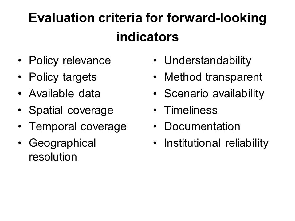 Evaluation criteria for forward-looking indicators Policy relevance Policy targets Available data Spatial coverage Temporal coverage Geographical resolution Understandability Method transparent Scenario availability Timeliness Documentation Institutional reliability