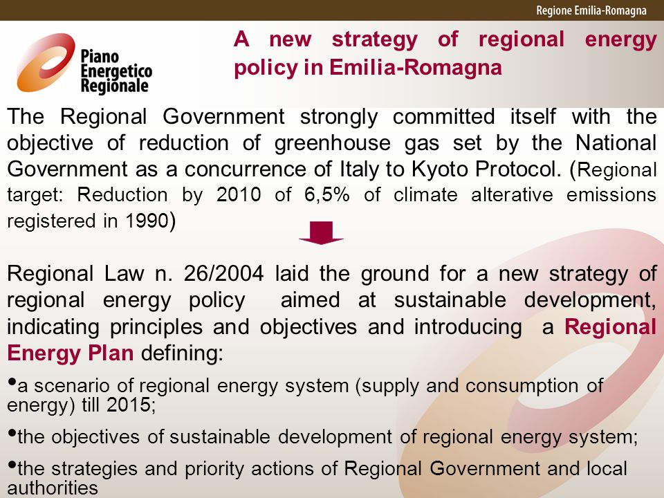 A new strategy of regional energy policy in Emilia-Romagna The Regional Government strongly committed itself with the objective of reduction of greenhouse gas set by the National Government as a concurrence of Italy to Kyoto Protocol.