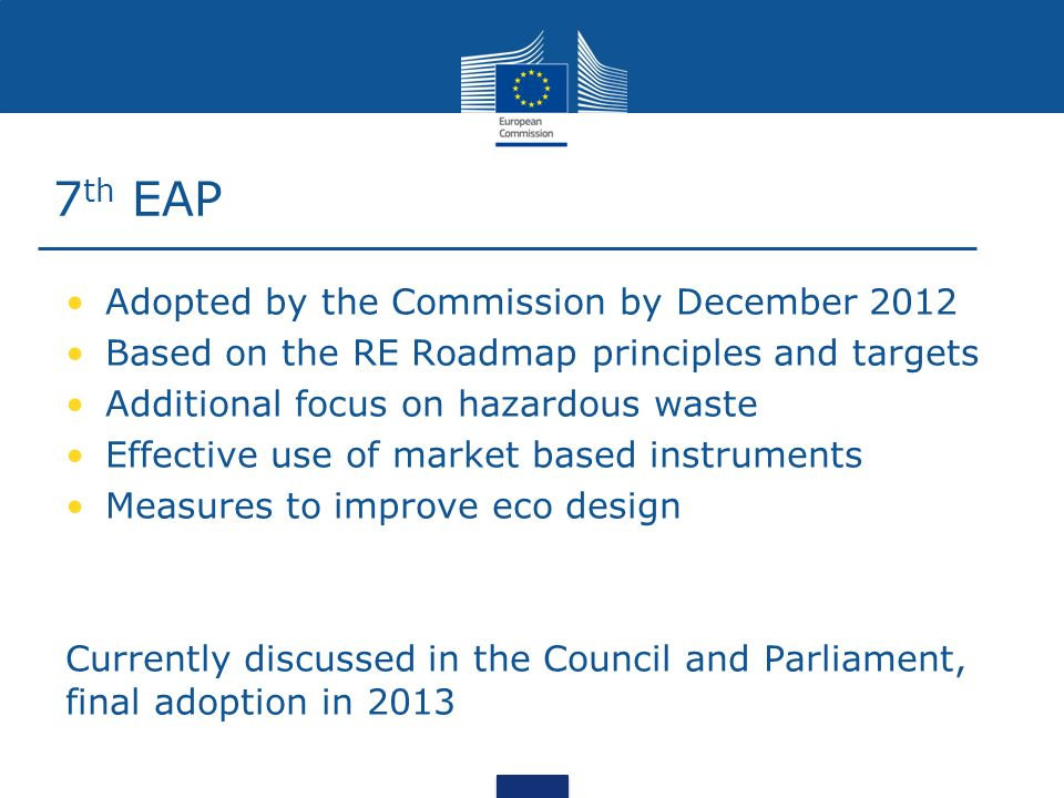 7 th EAP Adopted by the Commission by December 2012 Based on the RE Roadmap principles and targets Additional focus on hazardous waste Effective use of market based instruments Measures to improve eco design Currently discussed in the Council and Parliament, final adoption in 2013