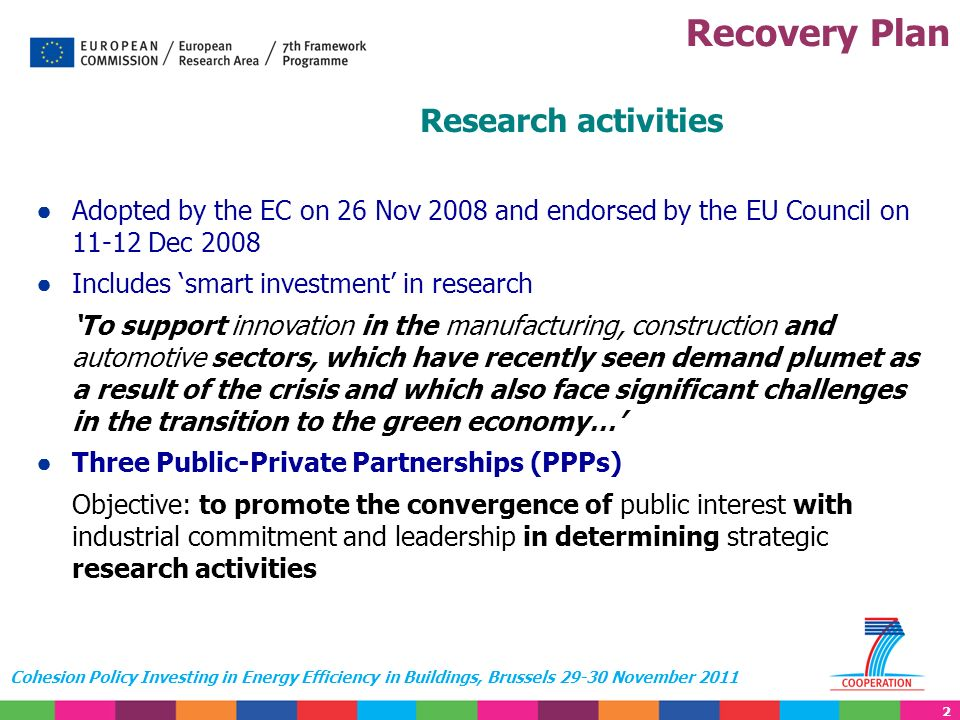 2 Cohesion Policy Investing in Energy Efficiency in Buildings, Brussels 29-30 November 2011 Research activities Adopted by the EC on 26 Nov 2008 and endorsed by the EU Council on 11-12 Dec 2008 Includes smart investment in research To support innovation in the manufacturing, construction and automotive sectors, which have recently seen demand plumet as a result of the crisis and which also face significant challenges in the transition to the green economy… Three Public-Private Partnerships (PPPs) Objective: to promote the convergence of public interest with industrial commitment and leadership in determining strategic research activities Recovery Plan