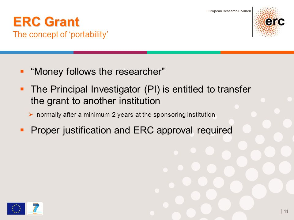 European Research Council 11 ERC Grant ERC Grant The concept of portability Money follows the researcher The Principal Investigator (PI) is entitled to transfer the grant to another institution normally after a minimum 2 years at the sponsoring institution Proper justification and ERC approval required StG grant