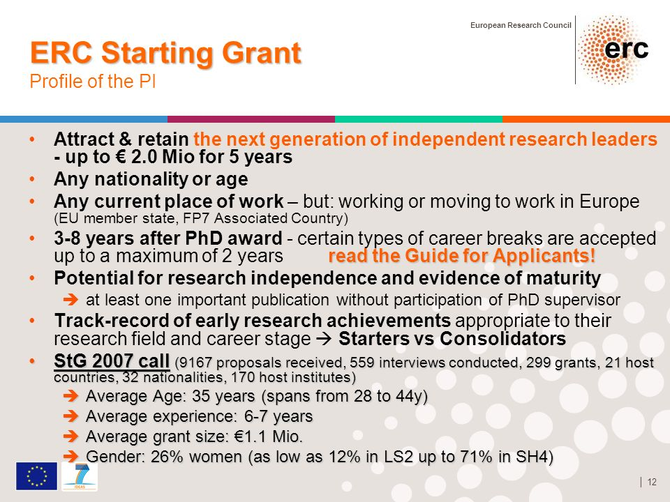 European Research Council 12 ERC Starting Grant ERC Starting Grant Profile of the PI Attract & retain the next generation of independent research leaders - up to 2.0 Mio for 5 years Any nationality or age Any current place of work – but: working or moving to work in Europe (EU member state, FP7 Associated Country) read the Guide for Applicants!3-8 years after PhD award - certain types of career breaks are accepted up to a maximum of 2 years read the Guide for Applicants.