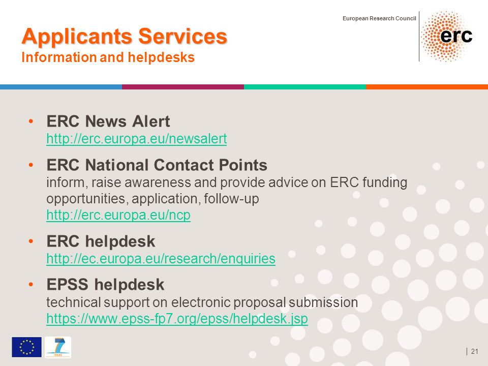 European Research Council 21 Applicants Services Applicants Services Information and helpdesks ERC News Alert http://erc.europa.eu/newsalert http://erc.europa.eu/newsalert ERC National Contact Points inform, raise awareness and provide advice on ERC funding opportunities, application, follow-up http://erc.europa.eu/ncp http://erc.europa.eu/ncp ERC helpdesk http://ec.europa.eu/research/enquiries http://ec.europa.eu/research/enquiries EPSS helpdesk technical support on electronic proposal submission https://www.epss-fp7.org/epss/helpdesk.jsp https://www.epss-fp7.org/epss/helpdesk.jsp