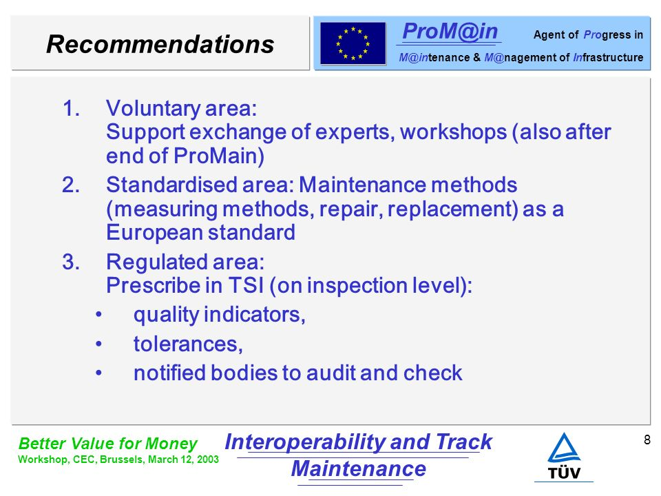 8 Better Value for Money Workshop, CEC, Brussels, March 12, 2003 Interoperability and Track Maintenance ProM@in Agent of Progress in M@intenance & M@nagement of Infrastructure Recommendations 1.Voluntary area: Support exchange of experts, workshops (also after end of ProMain) 2.Standardised area: Maintenance methods (measuring methods, repair, replacement) as a European standard 3.Regulated area: Prescribe in TSI (on inspection level): quality indicators, tolerances, notified bodies to audit and check
