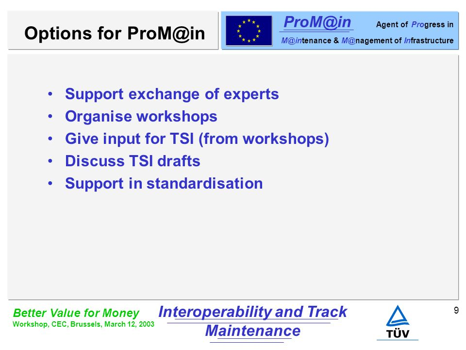 9 Better Value for Money Workshop, CEC, Brussels, March 12, 2003 Interoperability and Track Maintenance ProM@in Agent of Progress in M@intenance & M@nagement of Infrastructure Support exchange of experts Organise workshops Give input for TSI (from workshops) Discuss TSI drafts Support in standardisation Options for ProM@in