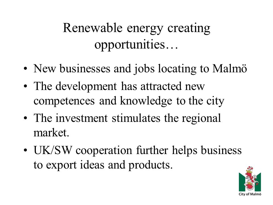 Renewable energy creating opportunities… New businesses and jobs locating to Malmö The development has attracted new competences and knowledge to the city The investment stimulates the regional market.