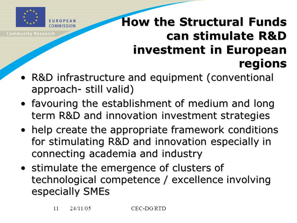24/11/0511CEC-DG RTD How the Structural Funds can stimulate R&D investment in European regions R&D infrastructure and equipment (conventional approach- still valid)R&D infrastructure and equipment (conventional approach- still valid) favouring the establishment of medium and long term R&D and innovation investment strategiesfavouring the establishment of medium and long term R&D and innovation investment strategies help create the appropriate framework conditions for stimulating R&D and innovation especially in connecting academia and industryhelp create the appropriate framework conditions for stimulating R&D and innovation especially in connecting academia and industry stimulate the emergence of clusters of technological competence / excellence involving especially SMEsstimulate the emergence of clusters of technological competence / excellence involving especially SMEs
