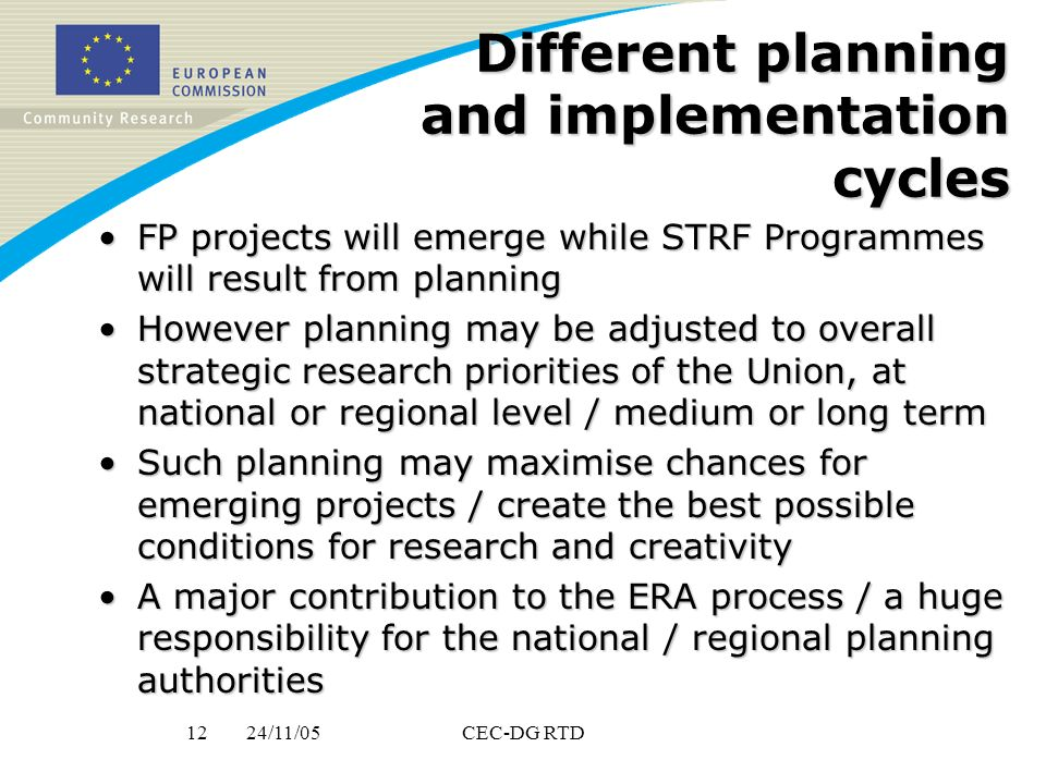 24/11/0512CEC-DG RTD Different planning and implementation cycles FP projects will emerge while STRF Programmes will result from planningFP projects will emerge while STRF Programmes will result from planning However planning may be adjusted to overall strategic research priorities of the Union, at national or regional level / medium or long termHowever planning may be adjusted to overall strategic research priorities of the Union, at national or regional level / medium or long term Such planning may maximise chances for emerging projects / create the best possible conditions for research and creativitySuch planning may maximise chances for emerging projects / create the best possible conditions for research and creativity A major contribution to the ERA process / a huge responsibility for the national / regional planning authoritiesA major contribution to the ERA process / a huge responsibility for the national / regional planning authorities