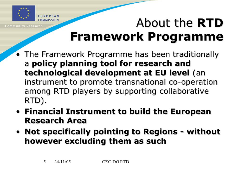 24/11/055CEC-DG RTD About the RTD Framework Programme The Framework Programme has been traditionally a policy planning tool for research and technological development at EU level (an instrument to promote transnational co-operation among RTD players by supporting collaborative RTD).The Framework Programme has been traditionally a policy planning tool for research and technological development at EU level (an instrument to promote transnational co-operation among RTD players by supporting collaborative RTD).