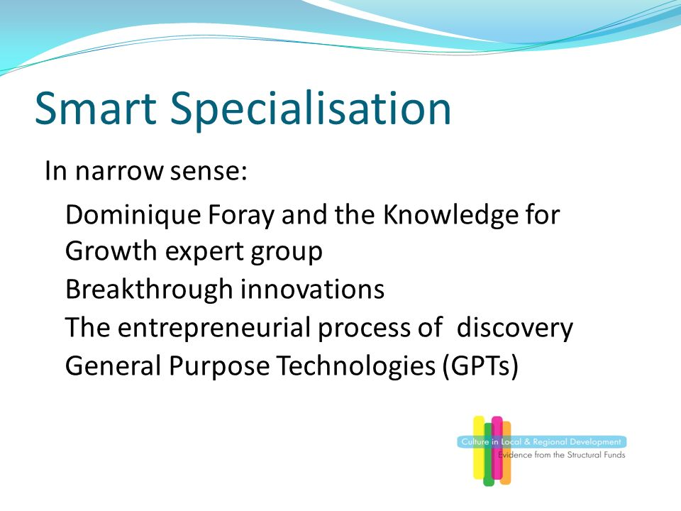 Smart Specialisation In narrow sense: Dominique Foray and the Knowledge for Growth expert group Breakthrough innovations The entrepreneurial process of discovery General Purpose Technologies (GPTs)
