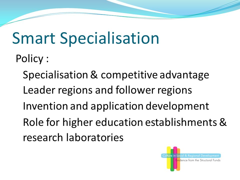Smart Specialisation Policy : Specialisation & competitive advantage Leader regions and follower regions Invention and application development Role for higher education establishments & research laboratories