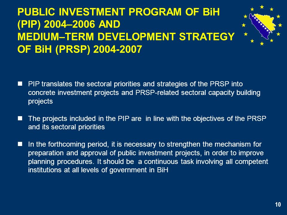 10 PUBLIC INVESTMENT PROGRAM OF BiH (PIP) 2004–2006 AND MEDIUM–TERM DEVELOPMENT STRATEGY OF BiH (PRSP) 2004-2007 PIP translates the sectoral priorities and strategies of the PRSP into concrete investment projects and PRSP-related sectoral capacity building projects The projects included in the PIP are in line with the objectives of the PRSP and its sectoral priorities In the forthcoming period, it is necessary to strengthen the mechanism for preparation and approval of public investment projects, in order to improve planning procedures.