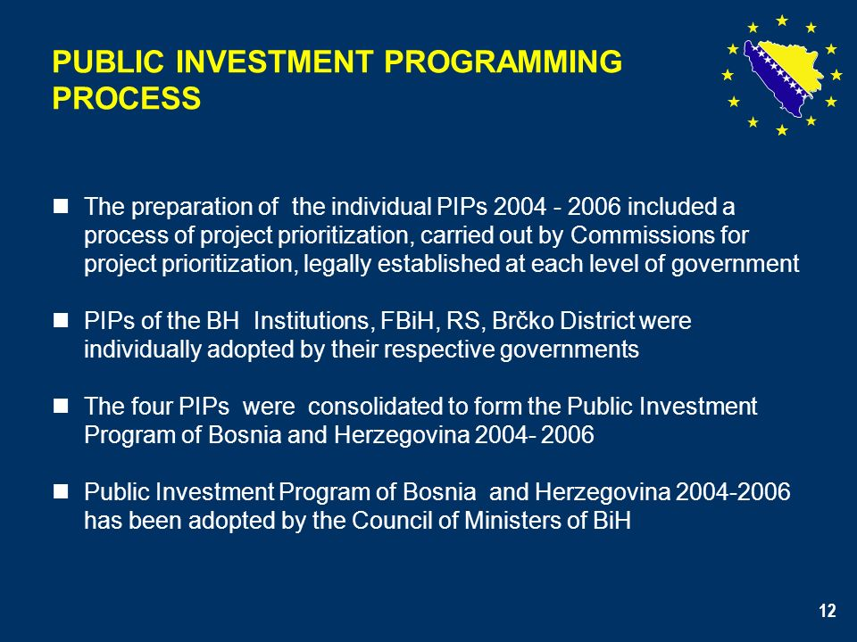 12 PUBLIC INVESTMENT PROGRAMMING PROCESS The preparation of the individual PIPs 2004 - 2006 included a process of project prioritization, carried out by Commissions for project prioritization, legally established at each level of government PIPs of the BH Institutions, FBiH, RS, Brčko District were individually adopted by their respective governments The four PIPs were consolidated to form the Public Investment Program of Bosnia and Herzegovina 2004- 2006 Public Investment Program of Bosnia and Herzegovina 2004-2006 has been adopted by the Council of Ministers of BiH 12