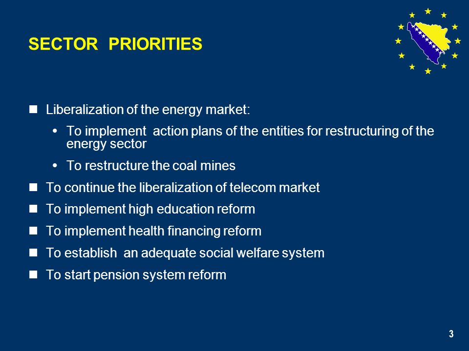 3 SECTOR PRIORITIES Liberalization of the energy market: To implement action plans of the entities for restructuring of the energy sector To restructure the coal mines To continue the liberalization of telecom market To implement high education reform To implement health financing reform To establish an adequate social welfare system To start pension system reform 3