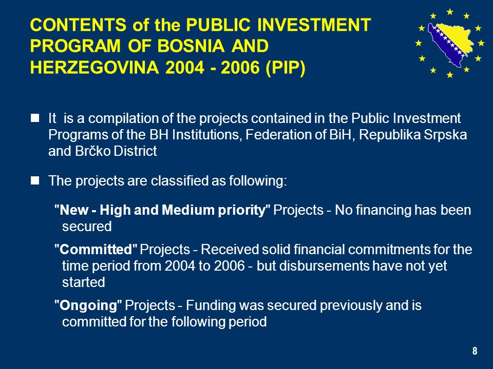 8 CONTENTS of the PUBLIC INVESTMENT PROGRAM OF BOSNIA AND HERZEGOVINA 2004 - 2006 (PIP) It is a compilation of the projects contained in the Public Investment Programs of the BH Institutions, Federation of BiH, Republika Srpska and Brčko District The projects are classified as following: New - High and Medium priority Projects - No financing has been secured Committed Projects - Received solid financial commitments for the time period from 2004 to 2006 - but disbursements have not yet started Ongoing Projects - Funding was secured previously and is committed for the following period 8