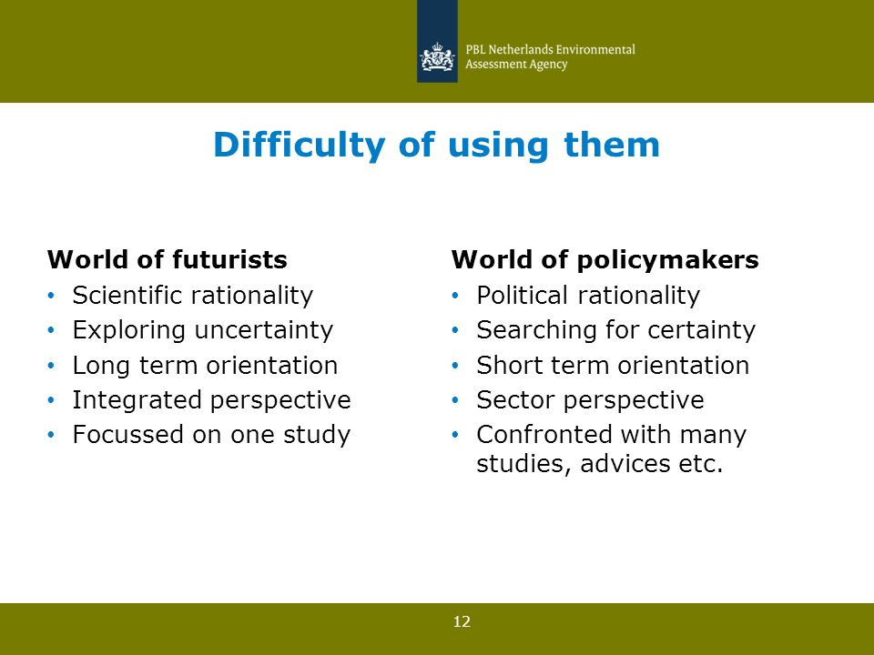 12 Difficulty of using them World of futurists Scientific rationality Exploring uncertainty Long term orientation Integrated perspective Focussed on one study World of policymakers Political rationality Searching for certainty Short term orientation Sector perspective Confronted with many studies, advices etc.