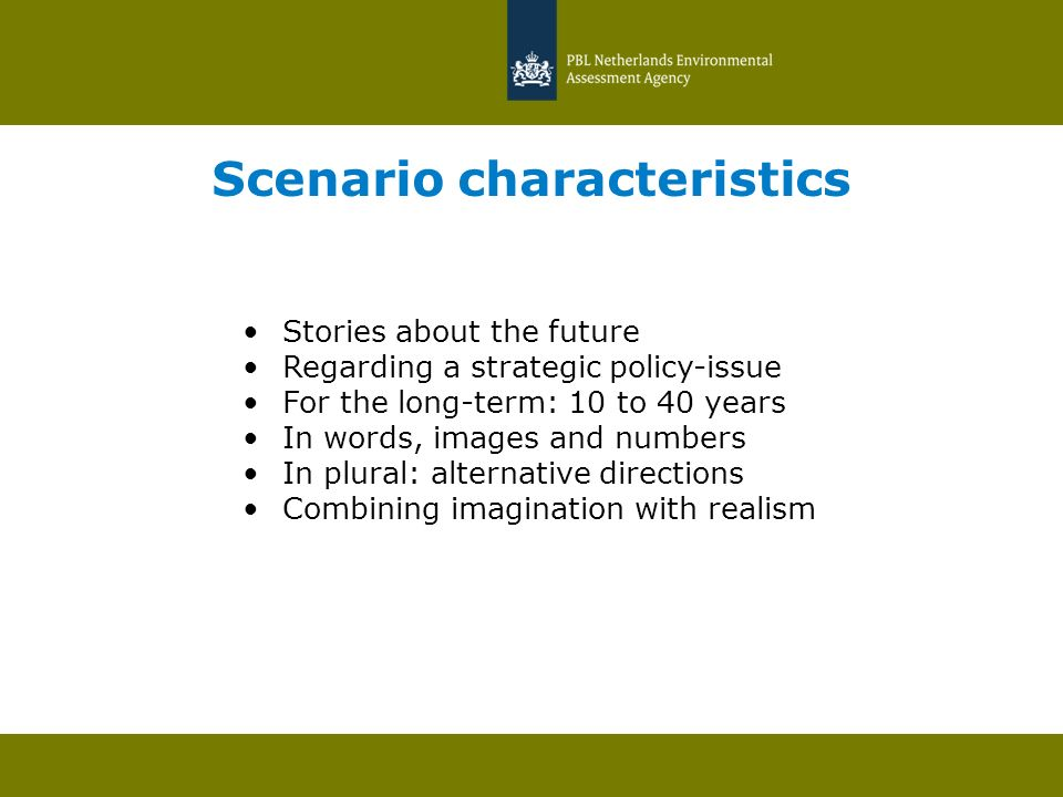 Scenario characteristics Stories about the future Regarding a strategic policy-issue For the long-term: 10 to 40 years In words, images and numbers In plural: alternative directions Combining imagination with realism