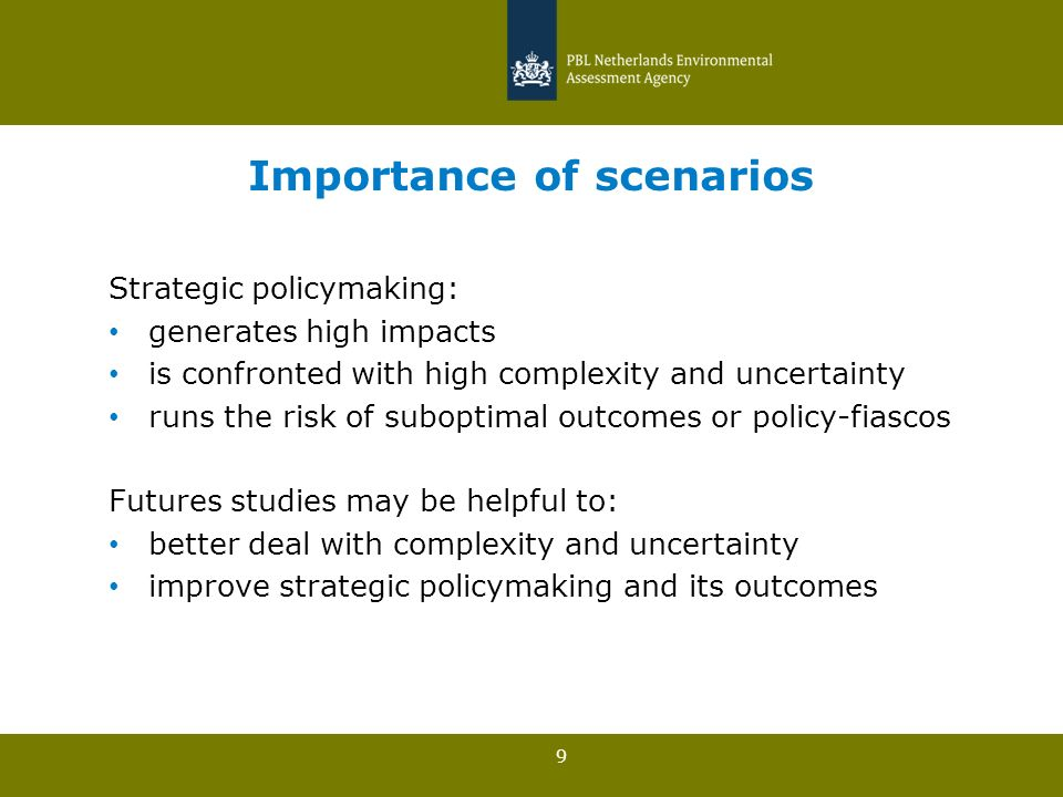 9 Importance of scenarios Strategic policymaking: generates high impacts is confronted with high complexity and uncertainty runs the risk of suboptimal outcomes or policy-fiascos Futures studies may be helpful to: better deal with complexity and uncertainty improve strategic policymaking and its outcomes