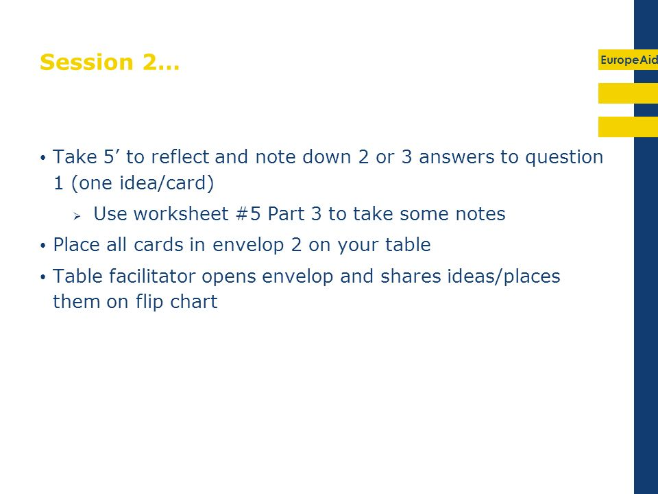 EuropeAid Session 2… Take 5 to reflect and note down 2 or 3 answers to question 1 (one idea/card) Use worksheet #5 Part 3 to take some notes Place all cards in envelop 2 on your table Table facilitator opens envelop and shares ideas/places them on flip chart