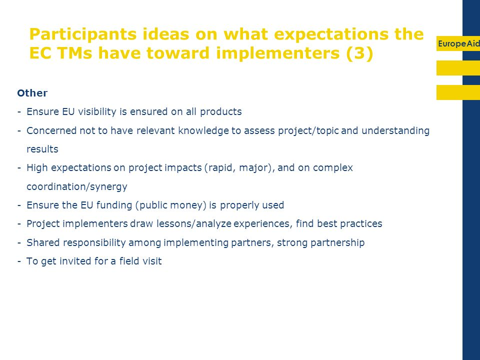 EuropeAid Participants ideas on what expectations the EC TMs have toward implementers (3) Other -Ensure EU visibility is ensured on all products -Concerned not to have relevant knowledge to assess project/topic and understanding results -High expectations on project impacts (rapid, major), and on complex coordination/synergy -Ensure the EU funding (public money) is properly used -Project implementers draw lessons/analyze experiences, find best practices -Shared responsibility among implementing partners, strong partnership -To get invited for a field visit