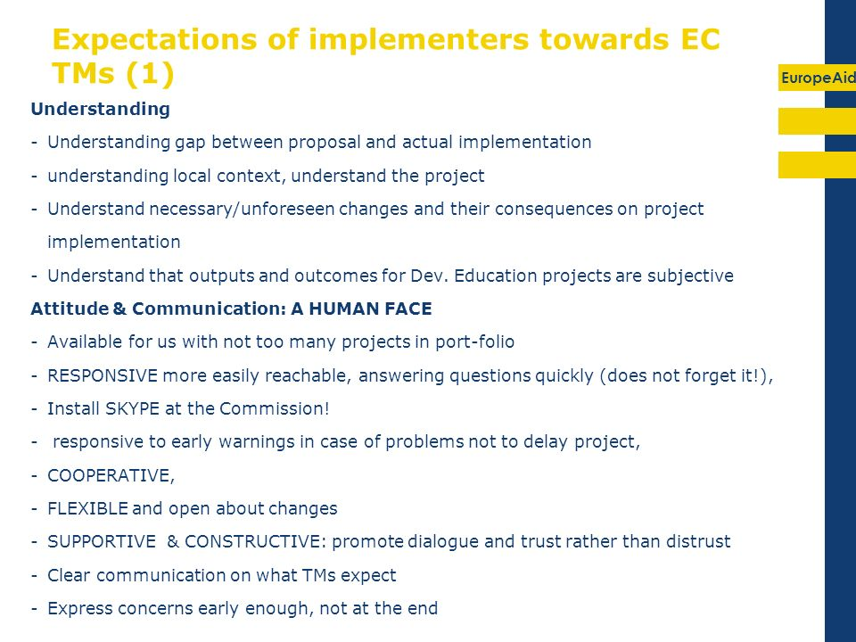 EuropeAid Expectations of implementers towards EC TMs (1) Understanding -Understanding gap between proposal and actual implementation -understanding local context, understand the project -Understand necessary/unforeseen changes and their consequences on project implementation -Understand that outputs and outcomes for Dev.
