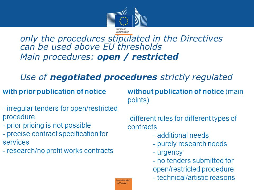 Procedures -only the procedures stipulated in the Directives can be used above EU thresholds -Main procedures: open / restricted -Use of negotiated procedures strictly regulated with prior publication of notice - irregular tenders for open/restricted procedure - prior pricing is not possible - precise contract specification for services - research/no profit works contracts without publication of notice (main points) -different rules for different types of contracts - additional needs - purely research needs - urgency - no tenders submitted for open/restricted procedure - technical/artistic reasons