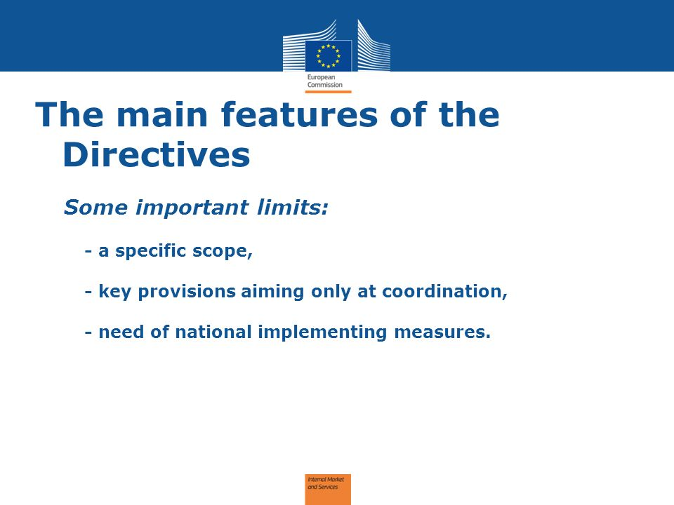 The main features of the Directives Some important limits: - a specific scope, - key provisions aiming only at coordination, - need of national implementing measures.