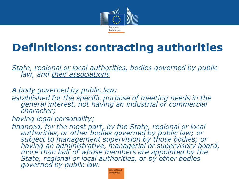 Definitions: contracting authorities State, regional or local authorities, bodies governed by public law, and their associations A body governed by public law: established for the specific purpose of meeting needs in the general interest, not having an industrial or commercial character; having legal personality; financed, for the most part, by the State, regional or local authorities, or other bodies governed by public law; or subject to management supervision by those bodies; or having an administrative, managerial or supervisory board, more than half of whose members are appointed by the State, regional or local authorities, or by other bodies governed by public law.