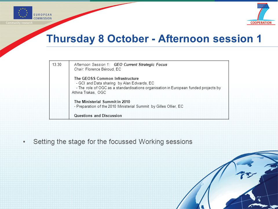 Thursday 8 October - Afternoon session 1 Setting the stage for the focussed Working sessions 13.30Afternoon Session 1: GEO Current Strategic Focus Chair: Florence Béroud, EC The GEOSS Common Infrastructure - GCI and Data sharing by Alan Edwards, EC - The role of OGC as a standardisations organisation in European funded projects by Athina Trakas, OGC The Ministerial Summit in 2010 - Preparation of the 2010 Ministerial Summit by Gilles Ollier, EC Questions and Discussion