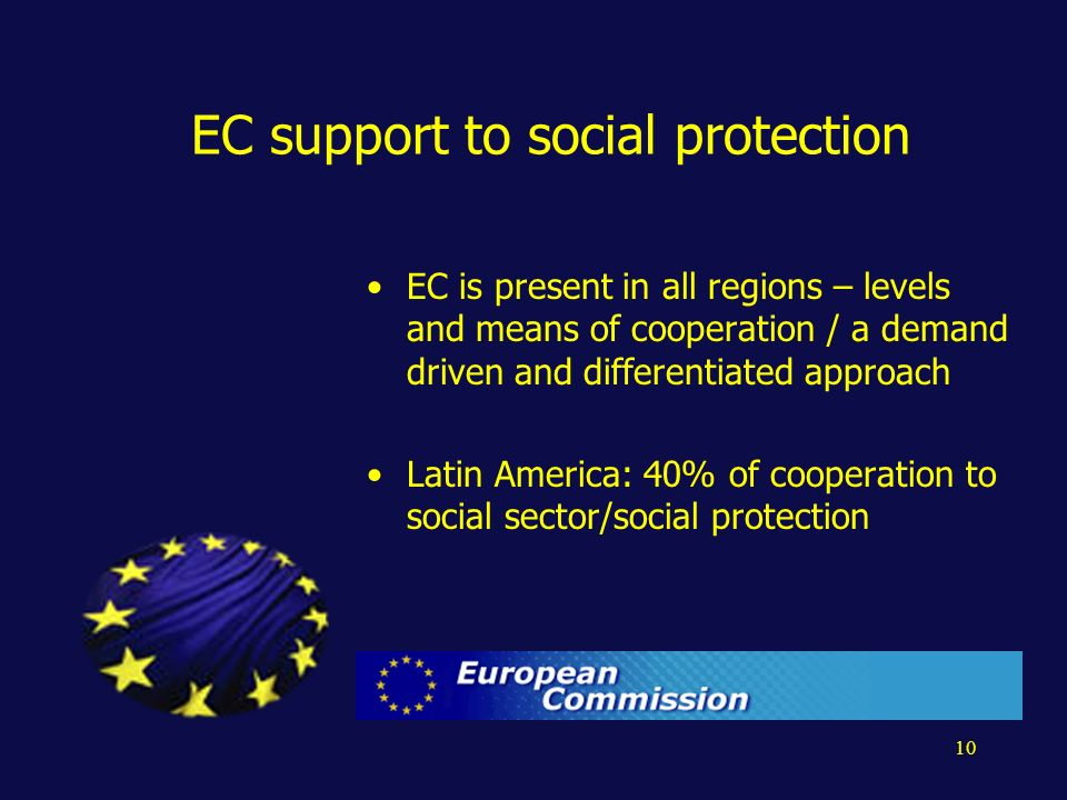 10 EC support to social protection EC is present in all regions – levels and means of cooperation / a demand driven and differentiated approach Latin America: 40% of cooperation to social sector/social protection